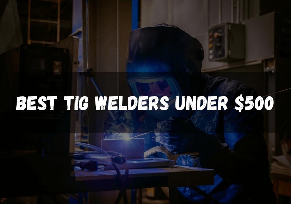 Best TIG Welders under $500 2021