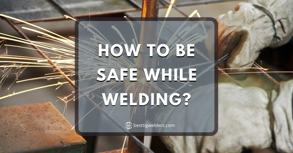 How To Be Safe While Welding - Easy Tips