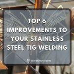 Top 6 Improvements to Your Stainless Steel TIG Welding
