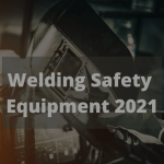 Welding Safety Equipment 2021