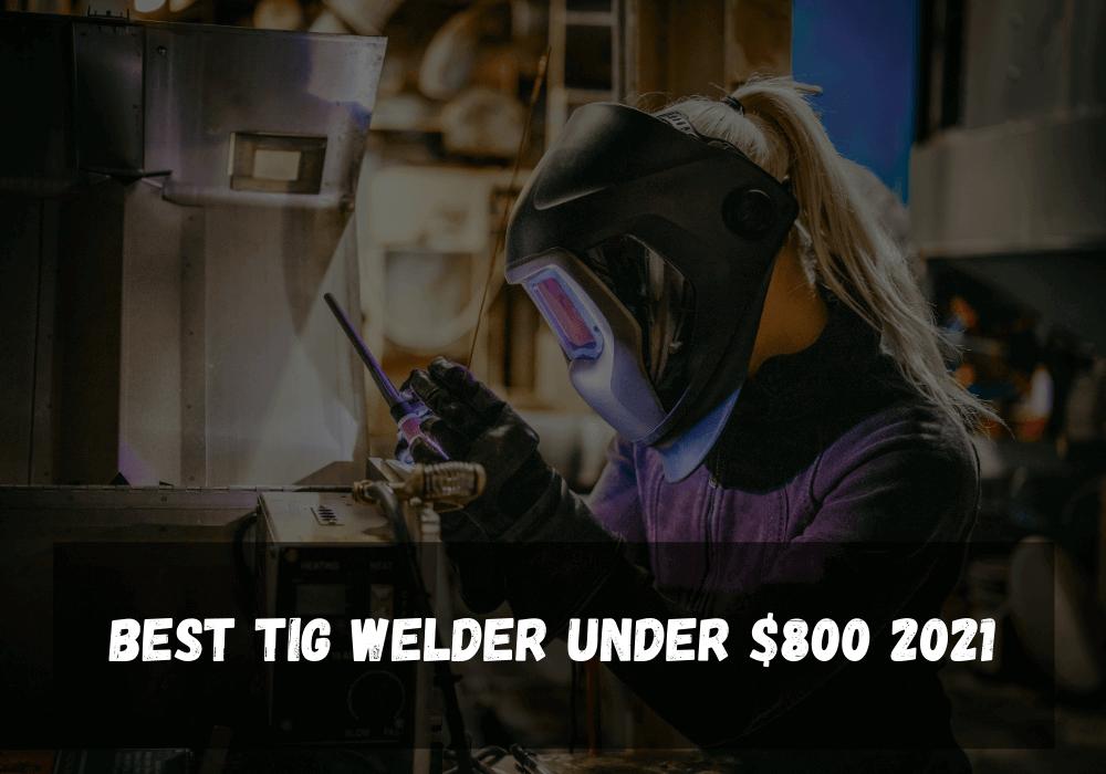 Best TIG Welder Under $800 2021