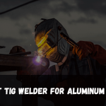 Best Tig Welder For Aluminum 2021 - Reviews & Buying Guide