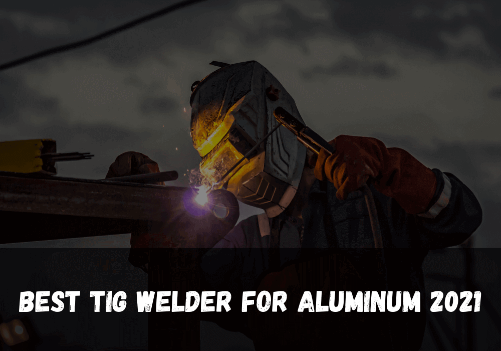 Best Tig Welder For Aluminum 2021