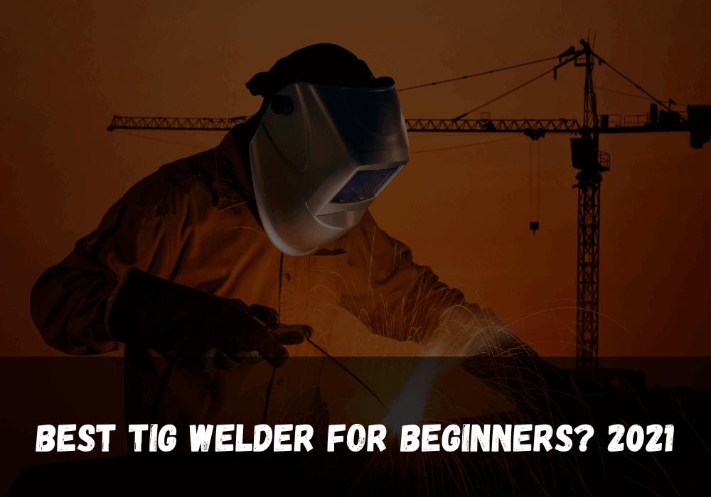 Best Tig Welder For Beginners 2021