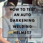 How to Test an Auto-Darkening Welding Helmet?