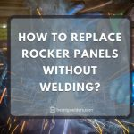 How to Replace Rocker Panels Without Welding - 8 Easy Tips to Follow
