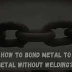 How to Bond Metal to Metal without Welding? 2021