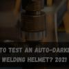 How to Test an Auto-Darkening Welding Helmet_ 2021