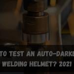 How to Test an Auto-Darkening Welding Helmet? 2021