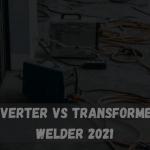 Inverter vs Transformer Welder 2021