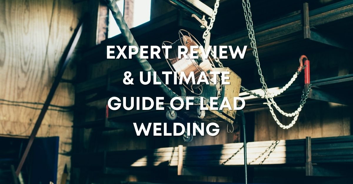 Expert Review & Ultimate Guide of Lead Welding